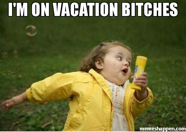 I'M ON VACATION BITCHES  meme - Chubby Bubbles Girl                                                                                                                                                     More