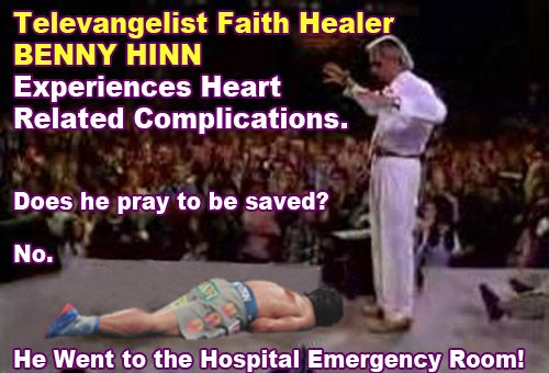 Faith Healer Benny Hinn Admitted to Intensive Care For Heart Problems. More: http://www.lipstickalley.com/showthread.php/850765-Benny-Hinn-GOD's-Greatest-Faith-HEALER-Has-Heart-Attack!-How-Could-This-Be-With-His-Level-of-FAITH?p=21375232 Hinn in action (VIDEO): https://www.youtube.com/watch?v=5lvU-DislkI
