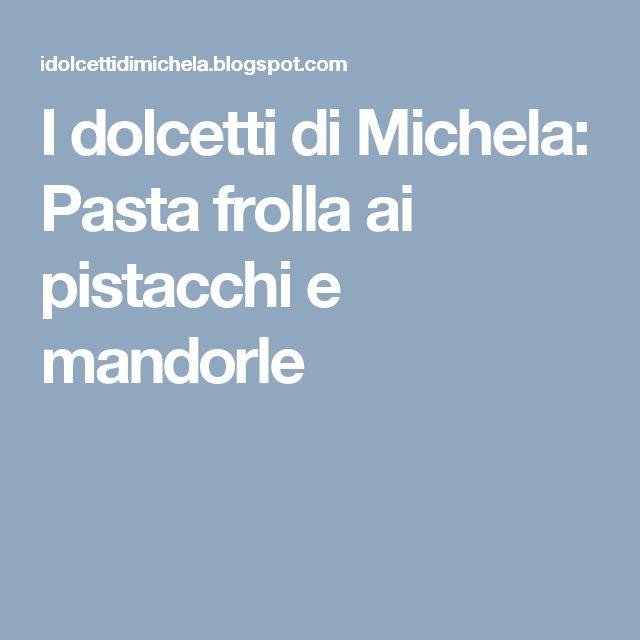 I dolcetti di Michela: Pasta frolla ai pistacchi e mandorle