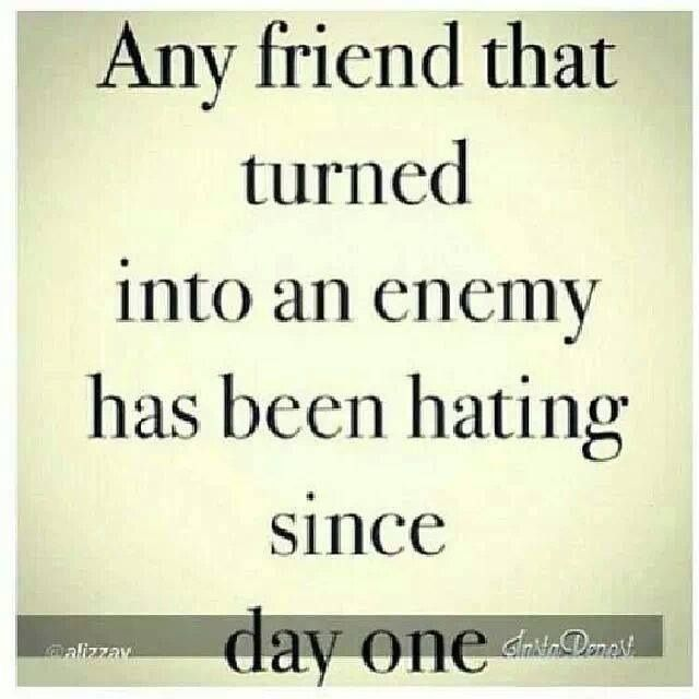Quote A friend who has turned into an enemy has hated you all along. Envy and jealousy are the biggest cause of friendship failure.