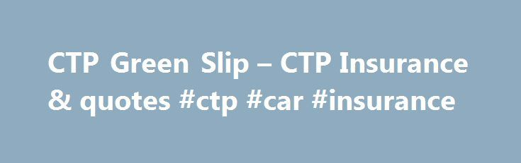 CTP Green Slip – CTP Insurance & quotes #ctp #car #insurance http://kansas.remmont.com/ctp-green-slip-ctp-insurance-quotes-ctp-car-insurance/  # CTP / Green Slip Insurance NSW What is CTP Green Slip Insurance? Compulsory Third Party (CTP) insurance, (also known as a Green Slip in NSW), must be purchased before you can register your vehicle in NSW It is mandatory as part of the NSW Motor Accidents Scheme. which compensates people in the community injured in a car accident It covers your…