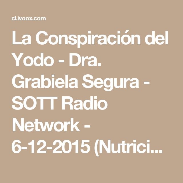 La Conspiración del Yodo - Dra. Grabiela Segura - SOTT Radio Network - 6-12-2015 (Nutrición - Salud - Cáncer) en Podcast Audioespai en mp3(22/02 a las 16:52:27) 01:22:21 10526840 - iVoox