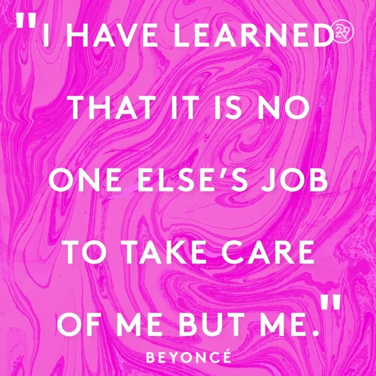 I have learned that it is no one else's job to take care of me but me.