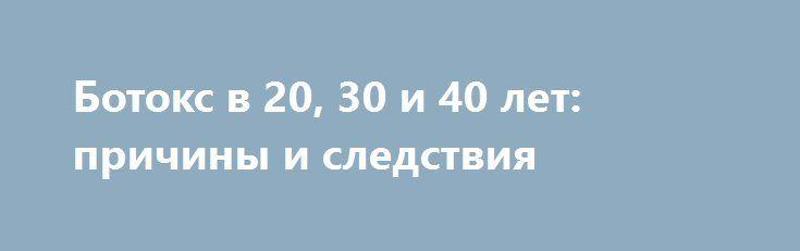Ботокс в 20, 30 и 40 лет: причины и следствия http://fashion-centr.ru/2016/06/30/%d0%b1%d0%be%d1%82%d0%be%d0%ba%d1%81-%d0%b2-20-30-%d0%b8-40-%d0%bb%d0%b5%d1%82-%d0%bf%d1%80%d0%b8%d1%87%d0%b8%d0%bd%d1%8b-%d0%b8-%d1%81%d0%bb%d0%b5%d0%b4%d1%81%d1%82%d0%b2%d0%b8%d1%8f/  Сохранение молодости — тема волнующая и актуальная. Ученые которое десятилетие бьются над тем, чтобы создать неинвазивные методы омоложения — кремы, маски, аппараты... Однако наиболее действенным сред..