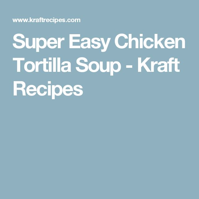 Super Easy Chicken Tortilla Soup - Kraft Recipes