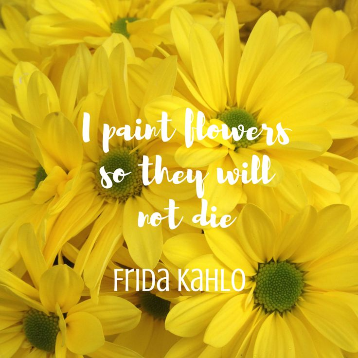 I paint flowers so they will not die - Frida Kahlo