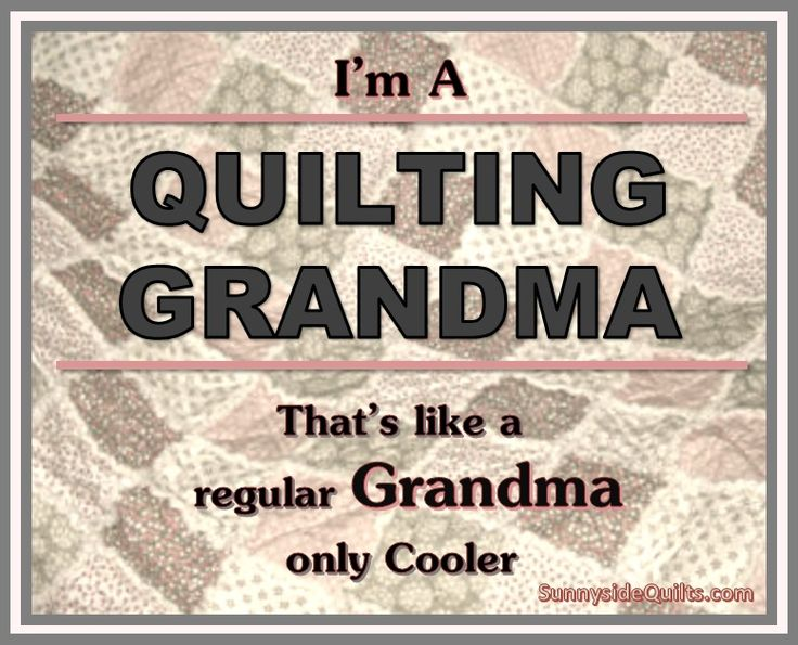 I'm a Quilting Grandma. LIKE us on facebook: facebook.com/SunnysideQuilts OR Visit our store: www.SunnysideQuilts.com