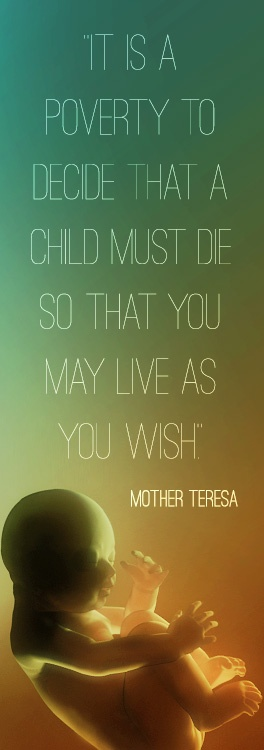 It is a poverty to decide that a child must die so that you may live as you wish, - Mother Teresa