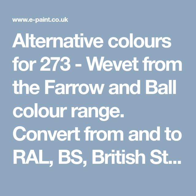 Alternative colours for 273 - Wevet from the Farrow and Ball colour range. Convert from and to RAL, BS, British Standard, Pantone, Federal Standard 595C, Australian Standard, AS 2700, Farrow and Ball, Little Greene, Dulux Trade, DIN and NCS colour systems