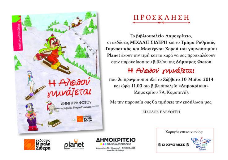 Το βιβλιοπωλείο Δημοκρίτειο, οι Εκδόσεις Μιχάλη Σιδέρη και το Τμήμα Ρυθμικής Γυμναστικής και Μοντέρνου Χορού του γυμναστηρίου Planet έχουν την τιμή και τη χαρά να σας προσκαλέσουν στην παρουσίαση του βιβλίου της Δήμητρας Φώτου   «Η Αλεπού γυμνάζεται»  που θα πραγματοποιηθεί το Σάββατο 10 Μαΐου 2014 και ώρα 11.00 π.μ. στο βιβλιοπωλείο «Δημοκρίτειο» (Δημοκρίτου 7Α, Κομοτηνή).  Με την παρουσία σας θα τιμήσετε την εκδήλωσή μας.  Είσοδος Ελεύθερη