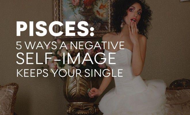 PISCES: 5 Ways A Negative Self-Image Keeps You Single