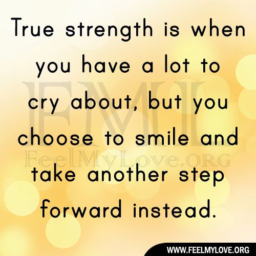 True strength is when you have a lot to cry about, but you choose to smile and take another step forward instead.