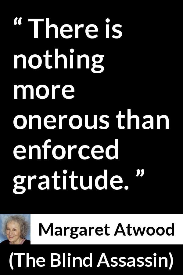 Margaret Atwood - The Blind Assassin - There is nothing more onerous than enforced gratitude.