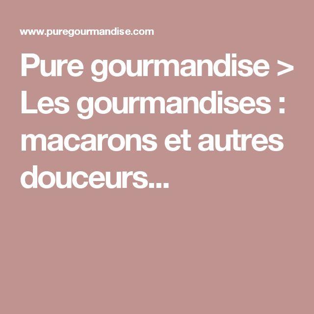 Pure gourmandise > Les gourmandises : macarons et autres douceurs...