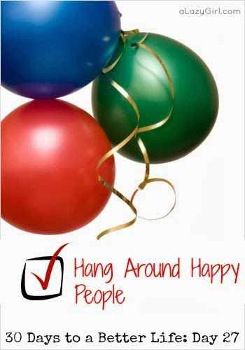 a Lazy Girl: 30 Days to a Better Life: Day 27, Hang Around Happy People