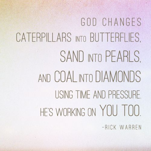 God changes caterpillars into butterflies, sand into pearls, and coal into diamonds using time and pressure. He's working on you too. - Rick Warren. - Thank you, God.