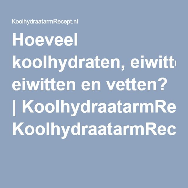 Hoeveel koolhydraten, eiwitten en vetten? | KoolhydraatarmRecept.nl