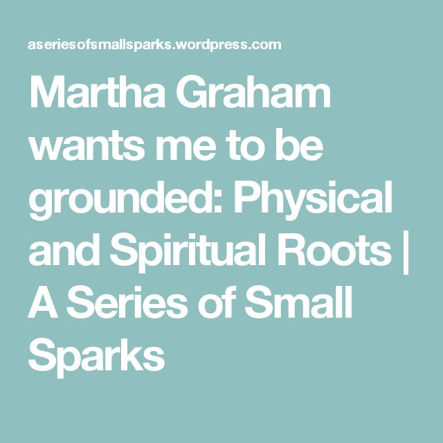 Martha Graham wants me to be grounded: Physical and Spiritual Roots | A Series of Small Sparks