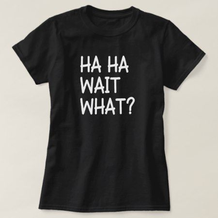Ha Ha Wait What? FUNNY Quote Humor tee shirt - click to get yours right now!