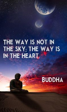 """The way is not in the sky, the way is in the heart."" Buddha"