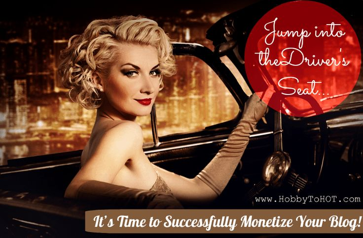 Jump Into the Drivers Seat: It's Time to Successfully Monetize Your Blog!  HobbytoHOT.com #bloggingtips