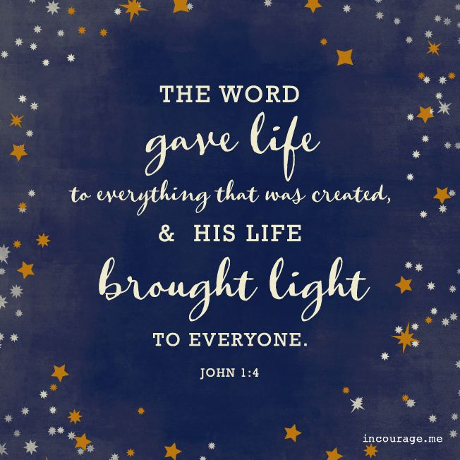 The Word gave life to everything that was created, & His life brought light to everyone. -  John 1:4 // The Word Gave Life - http://www.incourage.me/share/#!/single/214
