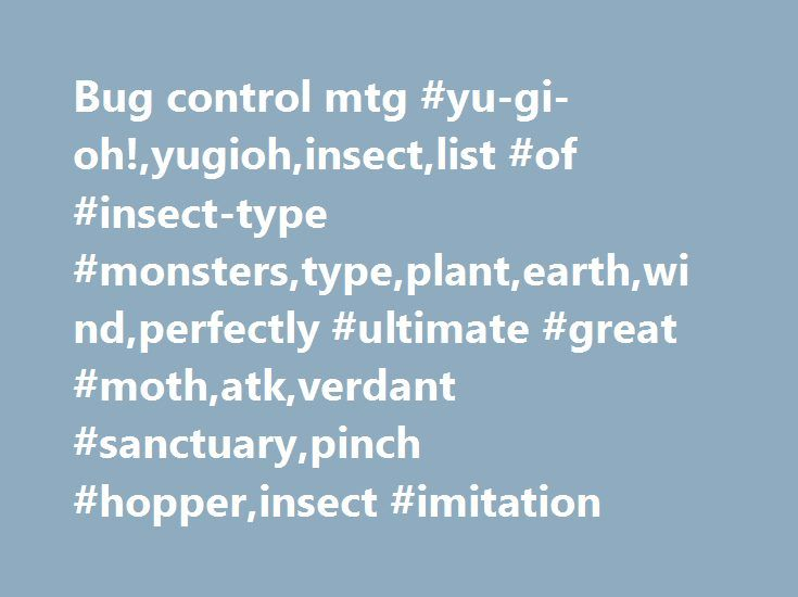 Bug control mtg #yu-gi-oh!,yugioh,insect,list #of #insect-type #monsters,type,plant,earth,wind,perfectly #ultimate #great #moth,atk,verdant #sanctuary,pinch #hopper,insect #imitation http://chicago.remmont.com/bug-control-mtg-yu-gi-ohyugiohinsectlist-of-insect-type-monsterstypeplantearthwindperfectly-ultimate-great-mothatkverdant-sanctuarypinch-hopperinsect-imitation/  # Insect Insect (Japanese: 昆 ( こん ) 虫 ( ちゅう ) Konchū ) monsters are a versatile, and somewhat well-supported Type of Monster…