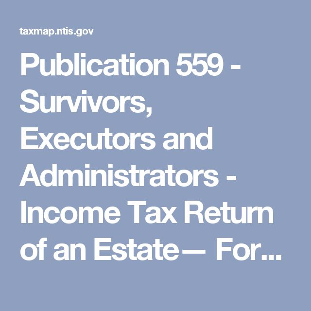 Publication 559 - Survivors, Executors and Administrators - Income Tax Return of an Estate— Form 1041