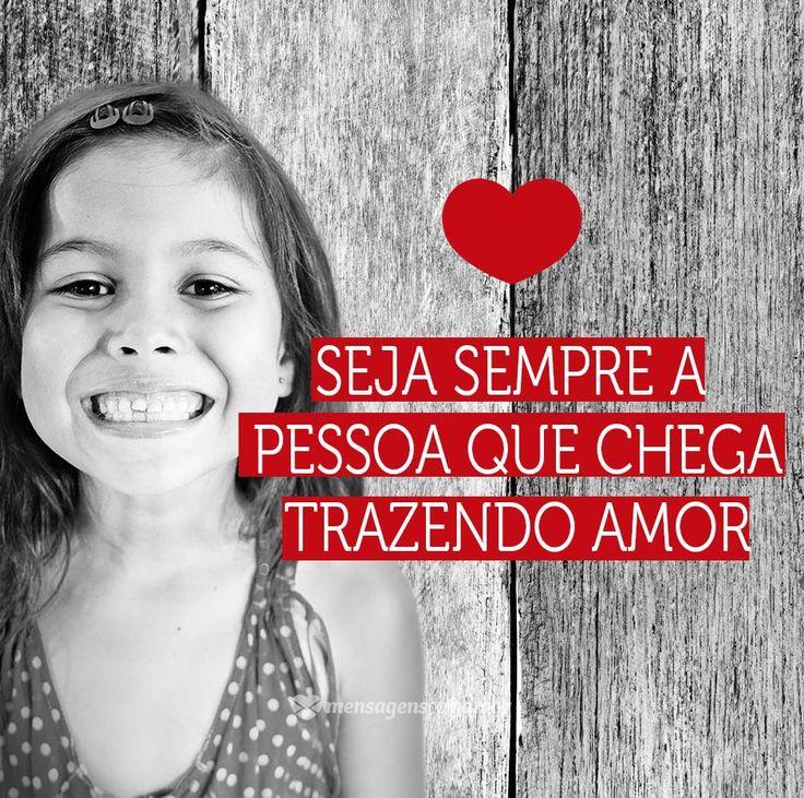 Seja sempre a pessoa que chega trazendo amor. #mensagenscomamor #frases #pessoas #amor