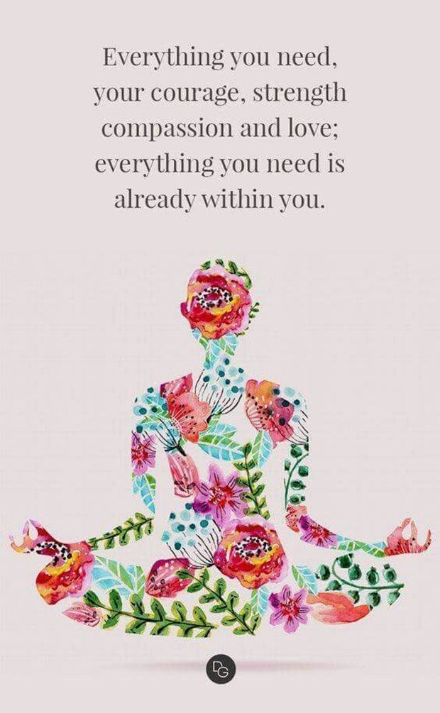 """Everything you need, your courage, strength, compassion, and love; everything you need is already within you."""