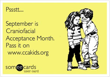 Pssstt.... September is Craniofacial Acceptance Month. Pass it on www.ccakids.org.