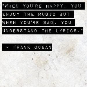 When you're happy, you enjoy the music, but when you're sad, you understand the lyrics -Frank Ocean- by LiesbethLap