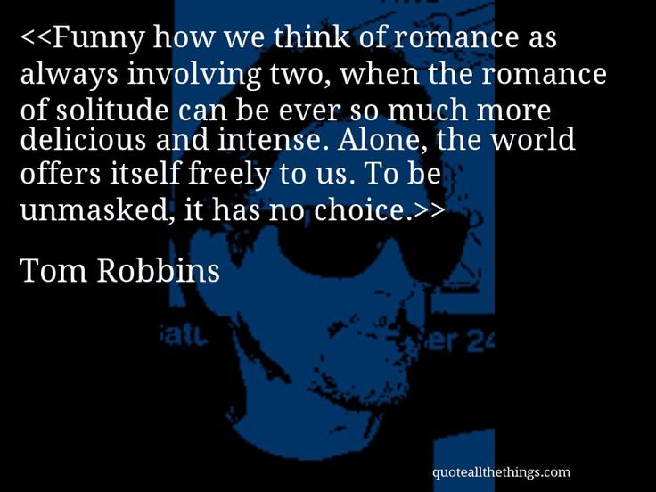 Tom Robbins - quote-Funny how we think of romance as always involving two, when the romance of solitude can be ever so much more delicious and intense. Alone, the world offers itself freely to us. To be unmasked, it has no choice.Source: quoteallthethings.com #TomRobbins #quote #quotation #aphorism #quoteallthethings