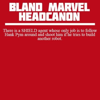Bland Marvel Headcanons | There is a SHIELD agent whose only job is to follow Hank Pym around and shoot him if he tries to build another robot.
