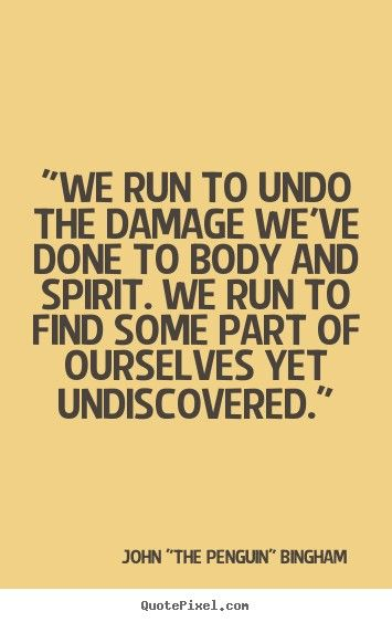 """""""We run to undo the damage we've done to body and spirit. We run to find some part of ourselves yet undiscovered."""" -John """"The Penguin"""" Bingham"""