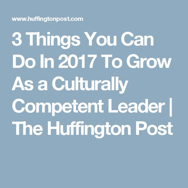 3 Things You Can Do In 2017 To Grow As a Culturally Competent Leader | The Huffington Post