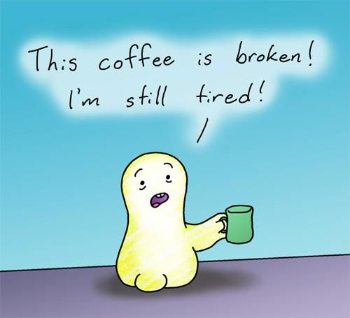 This coffee is broken.....