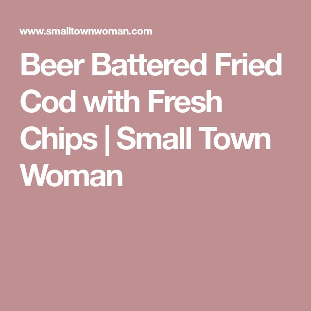 Beer Battered Fried Cod with Fresh Chips | Small Town Woman