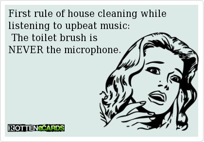 First+rule+of+house+cleaning+while+listening+to+upbeat+music:  +The+toilet+brush+is+  NEVER+the+microphone.