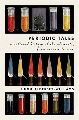 Periodic Tales A Cultural History of the Elements, from Arsenic to Zinc by Hugh Aldersey-Williams