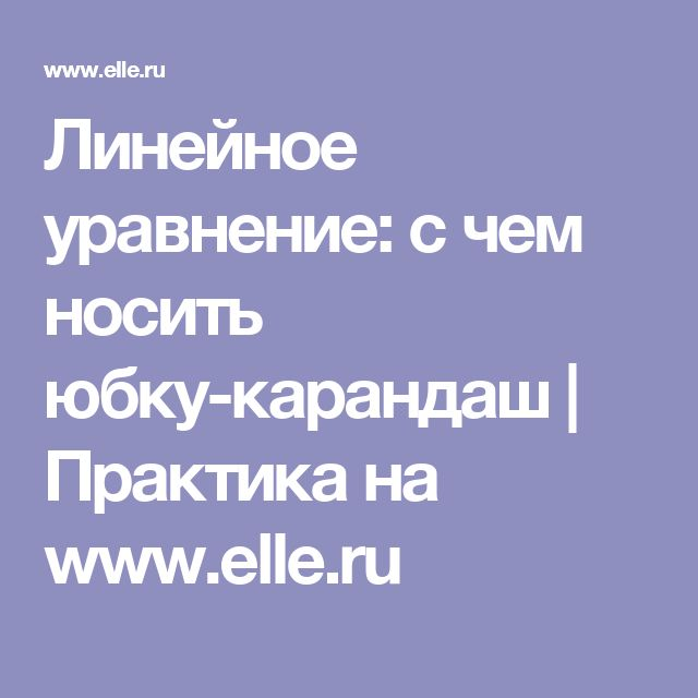 Линейное уравнение: с чем носить юбку-карандаш | Практика на www.elle.ru