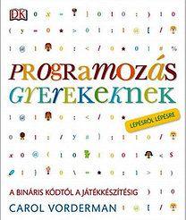 Carol Vorderman: Programozás gyerekeknek - A bináris kódtól a játékkészítésig lépésről lépésre