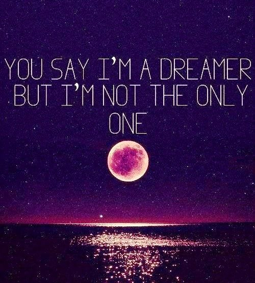 you may say i'm a dreamer but i'm not the only one<3