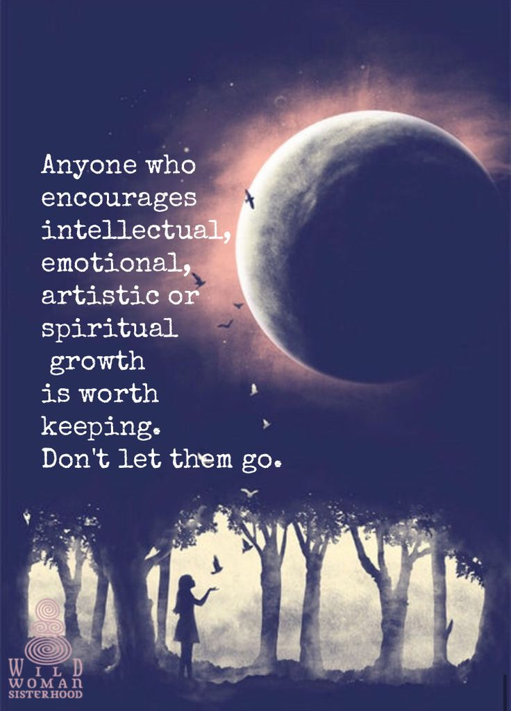Anyone who encourages intellectual, emotional, artistic or spiritual growth is worth keeping. Don't let them go. WILD WOMAN SISTERHOOD **Embody your Wild Nature.