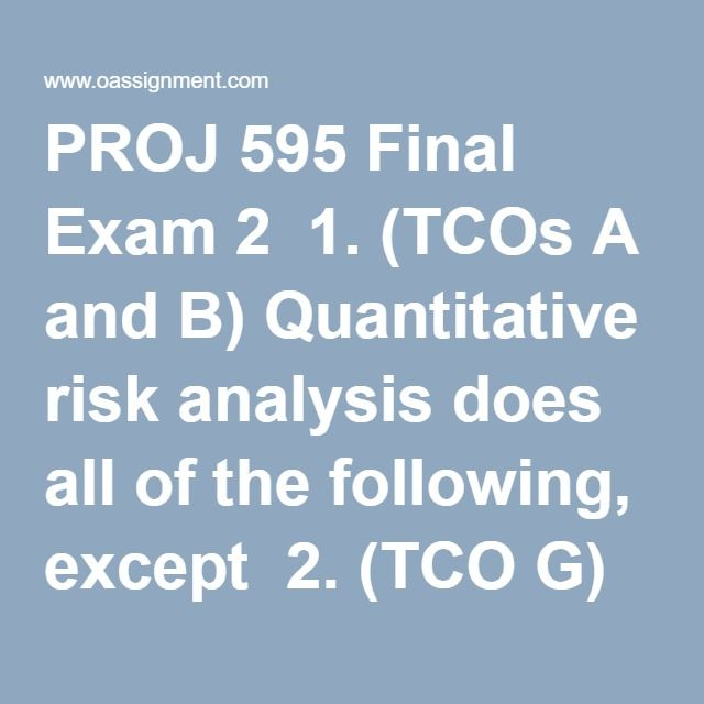 PROJ 595 Final Exam 2  1. (TCOs A and B) Quantitative risk analysis does all of the following, except  2. (TCO G) You need to ensure your project is completed by July 1 of next year. You do not have time to do all the design work yourself, so you decide to contract out that work. Which type of contract would likely be best in this situation?  3. (TCO D) Which risk response strategy is most appropriate for risks on the watch list?  4. (TCOs A and B) You have been appointed as a project…