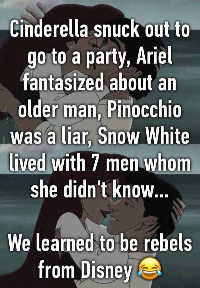 Cinderella snuck out to go to a party, Ariel fantasized about an older man, Pinocchio was a liar, Snow White lived with 7 men whom she didn't know... We learned to be rebels from Disney