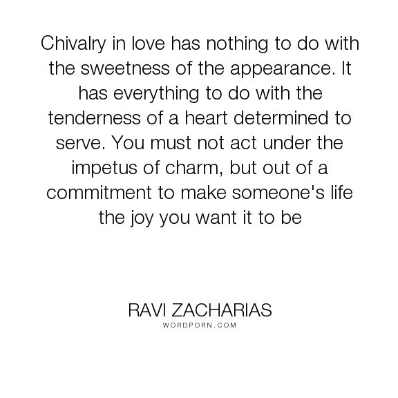 "Ravi Zacharias - ""Chivalry in love has nothing to do with the sweetness of the appearance. It has everything..."". relationships, marriage, christianity"
