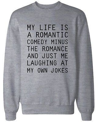 Funny Unisex Sweatshirt My Life Is A Romantic Comedy Funny Graphic Sweatshirts FREE! Sellers: Add a FREE map to your listings. FREE! On Sep-01-14 at 05:04:47 PDT, seller added the following informatio