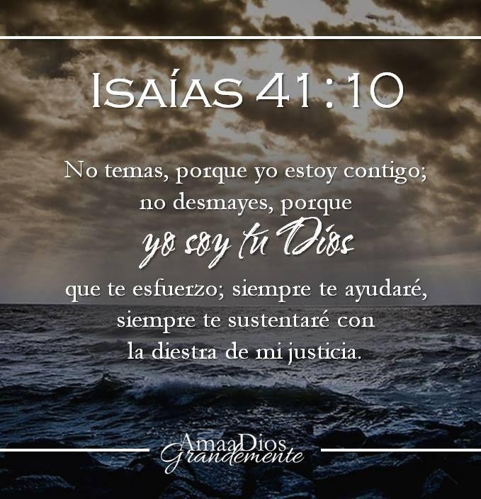 Isaías 41:10  No temas, porque yo estoy contigo; no desmayes, porque yo soy tu Dios que te esfuerzo; siempre te ayudaré, siempre te sustentaré con la diestra de mi justicia.