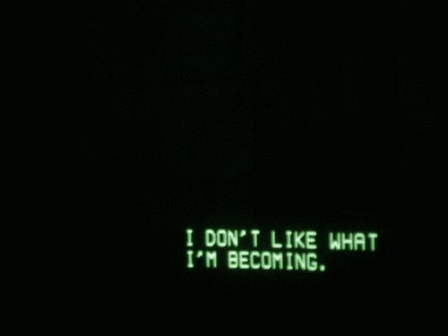 i don't like what i'm becoming